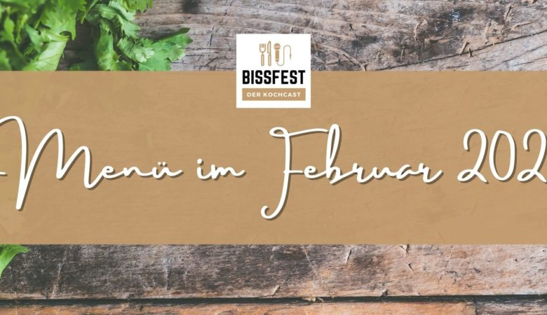Menü im Februar, Bissfest - Der Kochcast, Podcast, Kochen, Menü, Rezepte